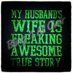 My wife is freaking awesome glitter shirt in your choice of color  Blingitallover@gmail.com www.facebook.com/Blingitallover