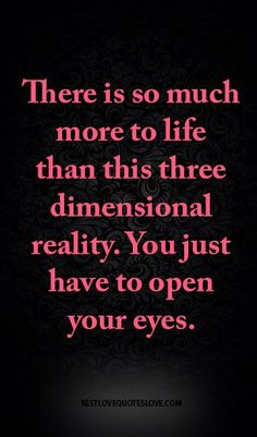 There is so much more to life than this three dimensional reality. you just have…