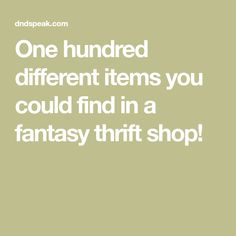 One hundred different items you could find in a fantasy thrift shop!