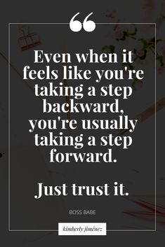 even when it feels like you're taking a step backward, you're usually taking a step forward. just trust it.
