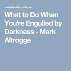 What to Do When You're Engulfed by Darkness - Mark Altrogge