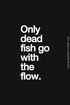 """""""Only dead fish go with the flow."""" Beautifully said."""