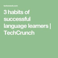 3 habits of successful language learners  |  TechCrunch
