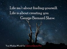 Life isn't about finding yourself. Life is about creating you – George Bernard Shaw