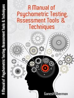 Publication Date - June 2016 - This Psychometric Testing Manual facilitates Assessment and Testing of Individuals and organizations seeking to use Psychological