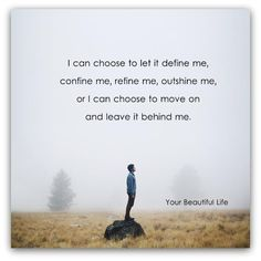 I can choose to let it define me, confine me, refine me, outshine me, or I can choose to move on and leave it behind me ~ Your Beautiful Life #quotes #motivation #inspiration