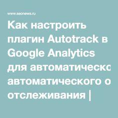 Как настроить плагин Autotrack в Google Analytics для автоматического отслеживания | SEO кейсы: социалки, реклама, инструкция