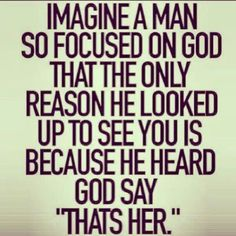 """so focused on God that the only reason he looked up to see you is because He heard God say: """"that's her"""""""