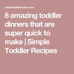8 amazing toddler dinners that are super quick to make | Simple Toddler Recipes