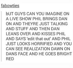 that would be soooooo cuuuuute!!!<<THAT WOULD BE CUTE,BUT IT LOOKS LIKE DAN WOULD DO THAT PURPOSELY XD