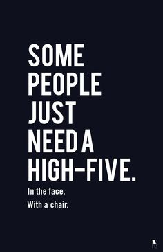 i still love this. some people just need a high five. in the face. with a chair. cause some people deserve it ya know.