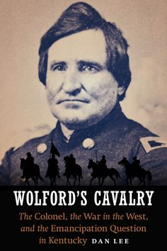 Colonel Frank Wolford, the acclaimed Civil War colonel of the First Kentucky Volunteer Cavalry, is remembered today primarily for his unenviable reputation.Despite his stellar service record and wides