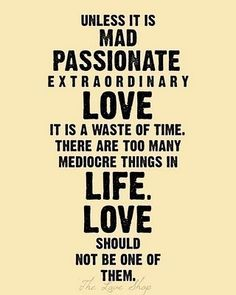 Unless it is mad, passionate, extraordinary love it is a waste of time. There are to many mediocre things in life. Love should not be one of them
