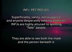 "INFJ Pet Peeves Superficiality, vanity, extravagance and anyone desperately seeking attention. INFJs are highly attuned to spotting ""fake"" people. They are able to see both the mask and the person beneath it."