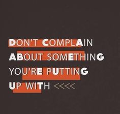 Don't complain about something you're putting up with...