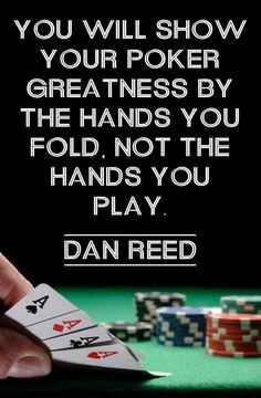 You will show your poker greatness by the hands you fold, not the hands you play. -Dan Reed