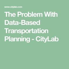 The Problem With Data-Based Transportation Planning - CityLab