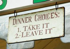 take it or leave it...gonna have to make 1 of these signs for my kitchen!