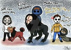 smile dog Havent draw any creepypasta for a long time so ye xD Jeff the killer Smile dog Eyeless Jack Seedeater Cliff Howry Masky Marble Hornet Ticci T. The Puppeteer Creepypasta, Scary Creepypasta, Creepypasta Proxy, Creepy Pasta Funny, Creepy Pasta Family, Eyeless Jack, Jeff The Killer, Creepy Monster, Horror
