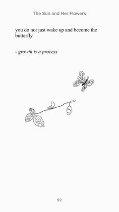 Rupi kaur quotes - You can not just wake up and be a butterfly, growth has steps as well and it works gradually like every thing else in nature Poem Quotes, Words Quotes, Life Quotes, Sayings, Qoutes, Nature Quotes, Wisdom Quotes, Tattoo Quotes, Positive Quotes