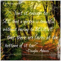 Isn't it enough to see that the garden is beautiful, without having to believe fairies are at the bottom of it too? — Douglas Adams