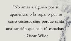 No amas a alguien por su apariencia.. sino porque canta una canción que solo tu escuchas.  Oscar Wilde
