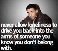 never allow loneliness to drive you back into the arms of someone you know you don't belong with