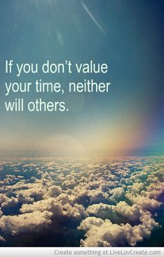 If you don't value your time, neither will others.