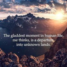 The gladdest moment in human life, me thinks, is a departure into unknown lands.