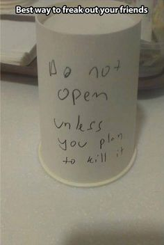 Best way to freak out your friends: Do not open unless you plan to kill it (written on an upside down container)