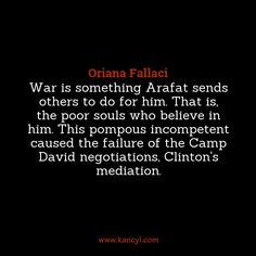 """War is something Arafat sends others to do for him. That is, the poor souls who believe in him. This pompous incompetent caused the failure of the Camp David negotiations, Clinton's mediation."", Oriana Fallaci"