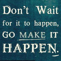Don't wait for it to happen.  Go MAKE it happen.