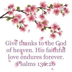 Give thanks to the God of heaven. His faithful love endures forever. - Psalms 136:26