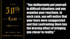 """You deliberately put yourself in difficult situations and you examine your reactions. In each case, you will notice that your fears were exaggerated and that confronting them has the bracing effect of bringing you closer to reality."" http://saveriovalenti.com/personal-development-books/the-50th-law-by-50-cent-and-robert-greene/"
