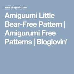 Amiguumi Little Bear-Free Pattern | Amigurumi Free Patterns | Bloglovin'