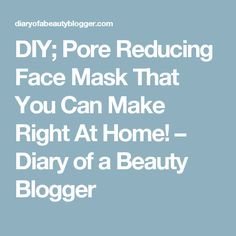 DIY; Pore Reducing Face Mask That You Can Make Right At Home! – Diary of a Beauty Blogger