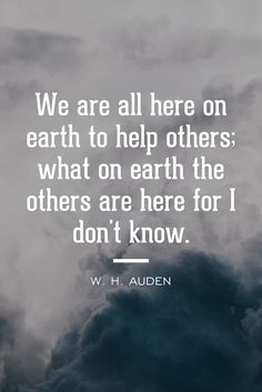 """""""We are all here on Earth to help others; what on Earth the others are here for I don't know."""" -W.H. Auden"""
