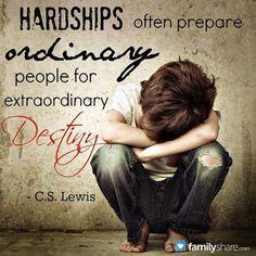 Hardships often prepare ordinary people for extraordinary destiny. ~ C. S. Lewis