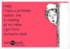 Help! I have a pinterest stalker, she is stealing all my ideas I got from someone else!!