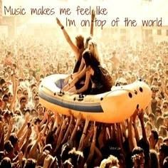 Music makes me feel like I'm on top of the world!
