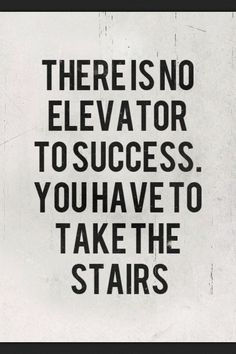 """There is no elevator to success. You have to take the stairs."""