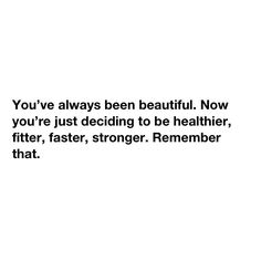 You've always been beautiful. Now you're just deciding to be healthier, fitter, stronger. Remember that.