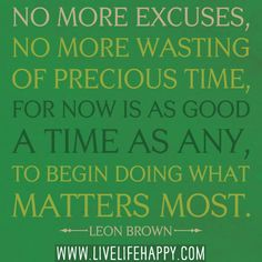 No more excuses, no more wasting of precious time, for now is as good a time as any, to begin doing what matters most. - Leon Brown