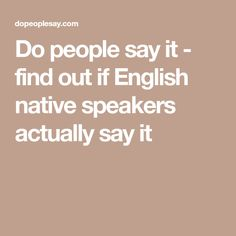 Do people say it - find out if English native speakers actually say it