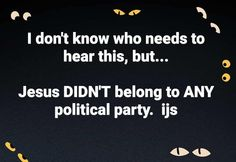 Do we need to say it louder for those folks in the back?  Jesus was NOT a Republican or Democrat or affiliated  with political group or movement. TRUE Christianity is loyal ONLY to God not political parties factions or any other man-made groups or organizations. #truechristianity #nopolitics #jesuslovesyou