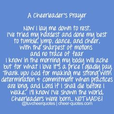 A Cheerleader's Prayer Now I lay me down to rest, I've tried my hardest & done my best to tumble, jump, dance, & cheer, with the sharpest of motions & no trace of fear. I know in the morning my body will ache  but for what I love it's a price I gladly pay. Thank you God for making me strong with determination & commitment when practices are long, and Lord if I shall die before I  wake,  I'll know I've shown the world, Cheerleaders were born... NOT MADE! #cheerquotes #cheerleading