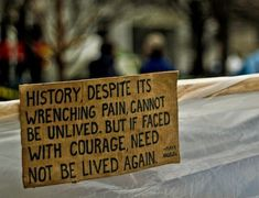 """History, despite its wrenching pain cannot be unlived. but if faced with courage, need not be lived again."""