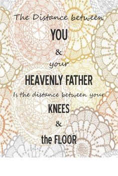 the distance between you and your Heavenly Father is the distance between you knees and the floor.