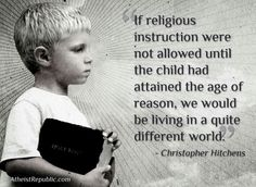 Atheism, Religion, God is Imaginary. If religious instruction were not allowed until the child had attained the age of reason, we would be living in a quite different world.