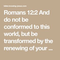 Romans 12:2 And do not be conformed to this world, but be transformed by the renewing of your mind, so that you may prove what the will of God is, that which is good and acceptable and perfect.